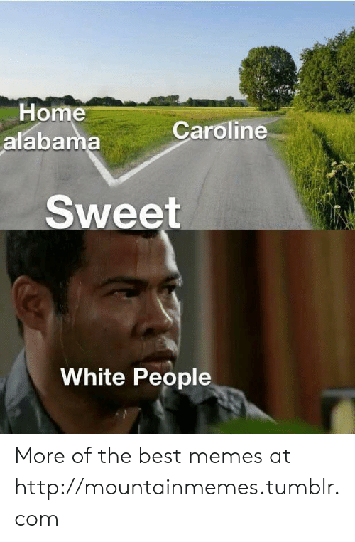 Memes, Tumblr, and White People: Home  alabama  Caroline  Sweet  White People More of the best memes at http://mountainmemes.tumblr.com