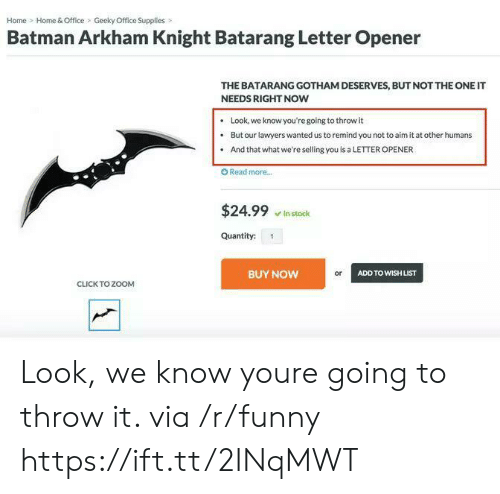 home office: Home Home & Office Geeky Office Supplies>  Batman Arkham Knight Batarang Letter Opener  THE BATARANG GOTHAM DESERVES, BUT NOT THE ONE IT  NEEDS RIGHT NOW  .Look, we know you're going to throw it  . But our lawyers wanted us to remind you not to aim it at other humans  . And that what we're selling you is a LETTER OPENER  O Read more..  $24.99 stock  Quantity: 1  BUY NOW  or  ADD TO WISH LIST  CLICK TO ZOOM Look, we know youre going to throw it. via /r/funny https://ift.tt/2INqMWT