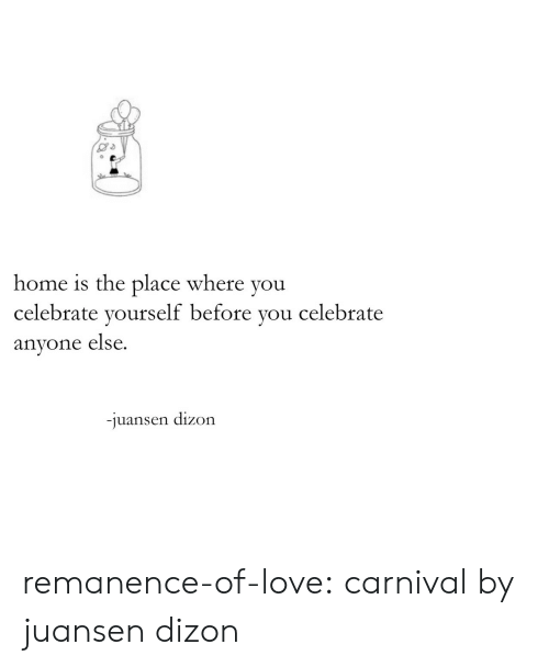 Love, Target, and Tumblr: home is the place where you  celebrate yourself before you celebrate  anyone else.  -juansen dizon remanence-of-love:  carnival by juansen dizon