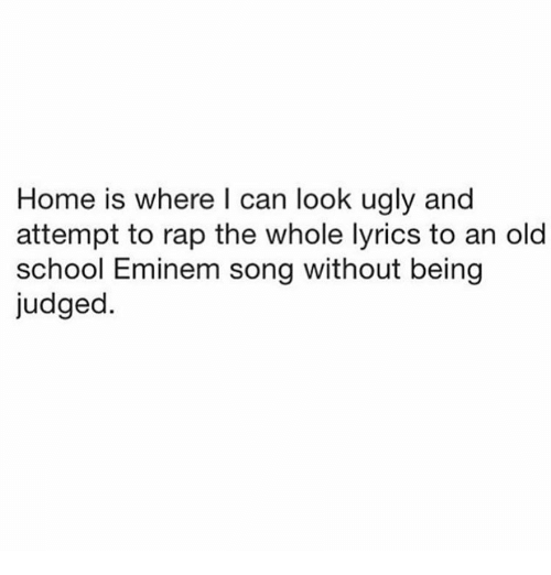 Eminem, Rap, and School: Home is where l can look ugly and  attempt to rap the whole lyrics to an old  school Eminem song without being  judged