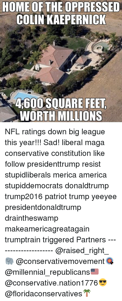 oppressed: HOME OF THE OPPRESSED  COLIN KAEPERNICK  4600 SQUARE FEET,  WORTH MILLIONS NFL ratings down big league this year!!! Sad! liberal maga conservative constitution like follow presidenttrump resist stupidliberals merica america stupiddemocrats donaldtrump trump2016 patriot trump yeeyee presidentdonaldtrump draintheswamp makeamericagreatagain trumptrain triggered Partners --------------------- @raised_right_🐘 @conservativemovement🎯 @millennial_republicans🇺🇸 @conservative.nation1776😎 @floridaconservatives🌴