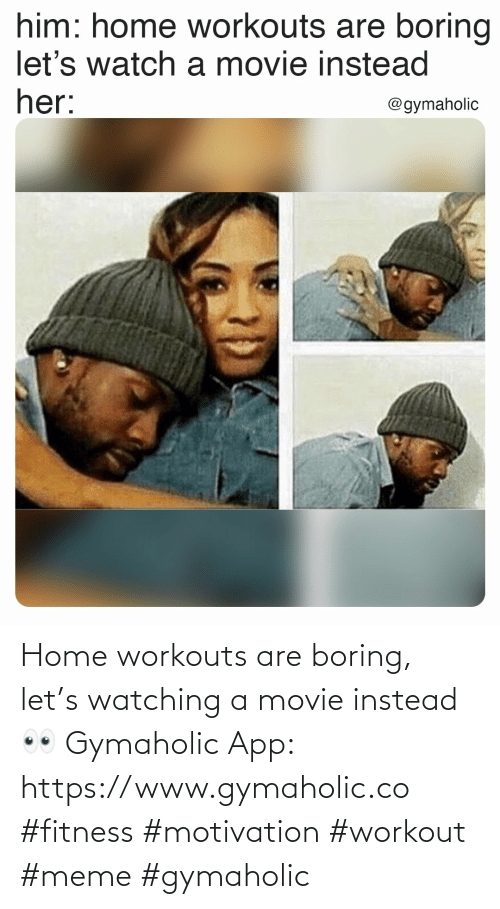 Meme, Home, and Movie: Home workouts are boring, let's watching a movie instead 👀  Gymaholic App: https://www.gymaholic.co  #fitness #motivation #workout #meme #gymaholic