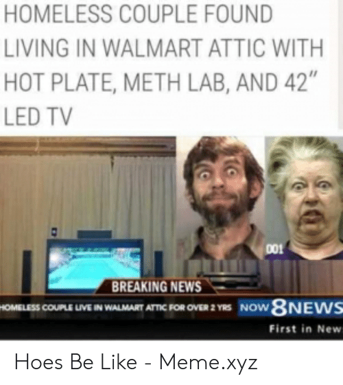 """Hoes Be Like Memes: HOMELESS COUPLE FOUND  LIVING IN WALMART ATTIC WITH  HOT PLATE, METH LAB, AND 42""""  LED TV  001  REAKING NEWS  OMELESS COUPLE LIVE IN WALMART ATTIC FOR OVER 2 YRS NOW  First in New Hoes Be Like - Meme.xyz"""