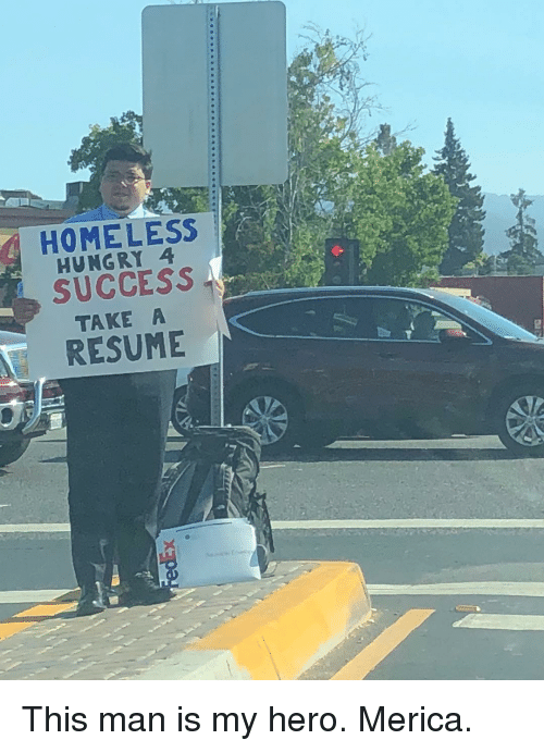 Homeless, Hungry, and Memes: HOMELESS  HUNGRY 4  SUCCESS  TAKE A  RESUME This man is my hero. Merica.