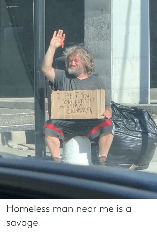 man: Homeless man near me is a savage