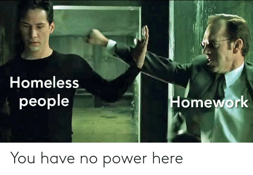 Homeless: Homeless  people  Homework You have no power here