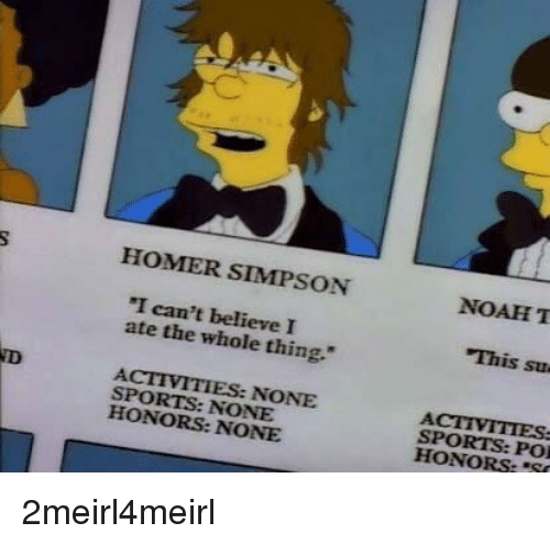 "Homer Simpson, Sports, and Homer: HOMER SIMPSON  NOAHT  ""I can't believe I  ate the whole thing.""  This su  ACTIVITIES: NONE  SPORTS: NONE  HONORS: NONE  SPORTS: POI  HONORS:""S"