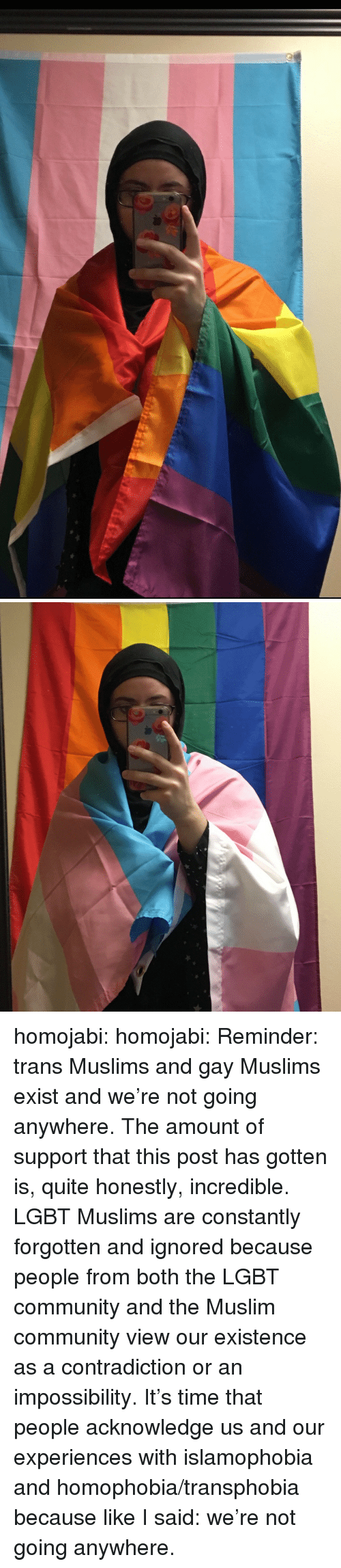 Impossibility: homojabi: homojabi: Reminder: trans Muslims and gay Muslims exist and we're not going anywhere. The amount of support that this post has gotten is, quite honestly, incredible. LGBT Muslims are constantly forgotten and ignored because people from both the LGBT community and the Muslim community view our existence as a contradiction or an impossibility. It's time that people acknowledge us and our experiences with islamophobia and homophobia/transphobia because like I said: we're not going anywhere.