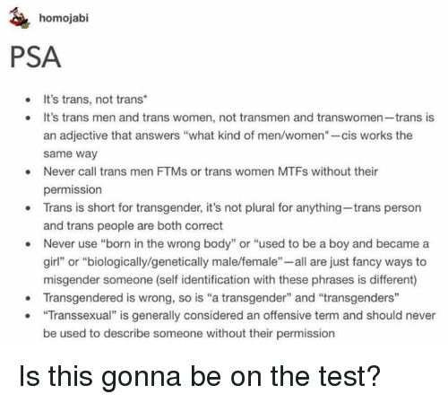 """transgendered: homojabi  PSA  It's trans, not trans  . It's trans men and trans women, not transmen and transwomen-trans is  an adjective that answers """"what kind of men/women""""-cis works the  same way  Never call trans men FTMs or trans women MTFs without their  permission  Trans is short for transgender, it's not plural for anything-trans person  and trans people are both correct  Never use """"born in the wrong body"""" or """"used to be a boy and became a  girl"""" or """"biologically/genetically male/female""""- all are just fancy ways to  misgender someone (self identification with these phrases is different)  Transgendered is wrong, so is """"a transgender"""" and """"transgenders""""  """"Transsexual"""" is generally considered an offensive term and should never  be used to describe someone without their permission <p>Is this gonna be on the test?</p>"""