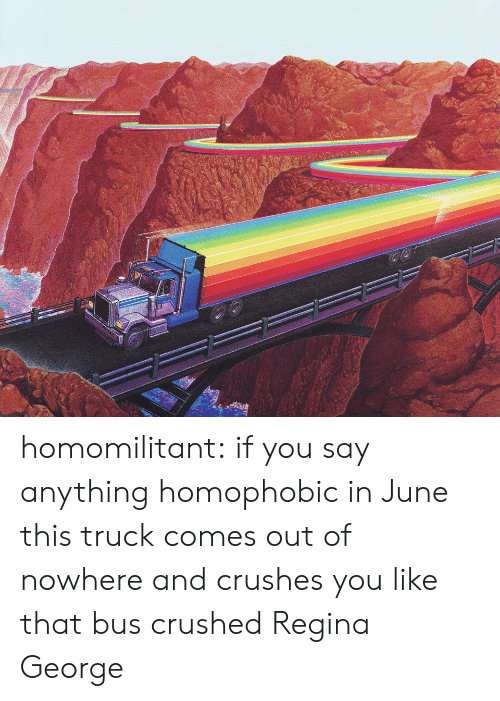 regina: homomilitant: if you say anything homophobic in June this truck comes out of nowhere and crushes you like that bus crushed Regina George