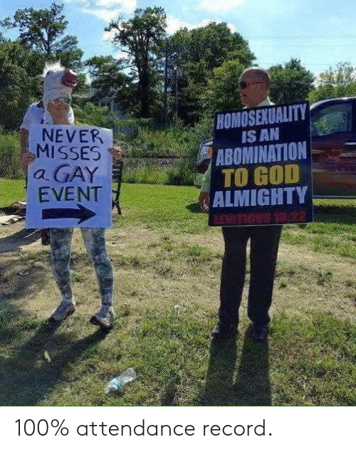 God, Record, and Homosexuality: HOMOSEXUALITY  IS AN  ABOMINATION  TO GOD  ALMIGHTY  NEVER  MISSES  a GAY  EVENT  LEVITICUS 18:22 100% attendance record.