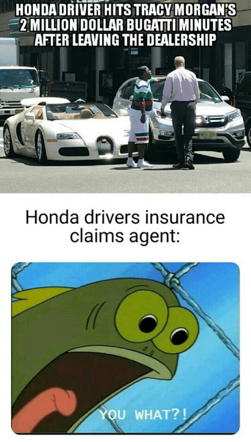 Honda, Bugatti, and Insurance: HONDA DRIVER HITS TRACY MORGAN'S  2 MILLION DOLLAR BUGATTI MINUTES  AFTER LEAVING THE DEALERSHIP  iture  Honda drivers insurance  claims agent:  YOU WHAT?!