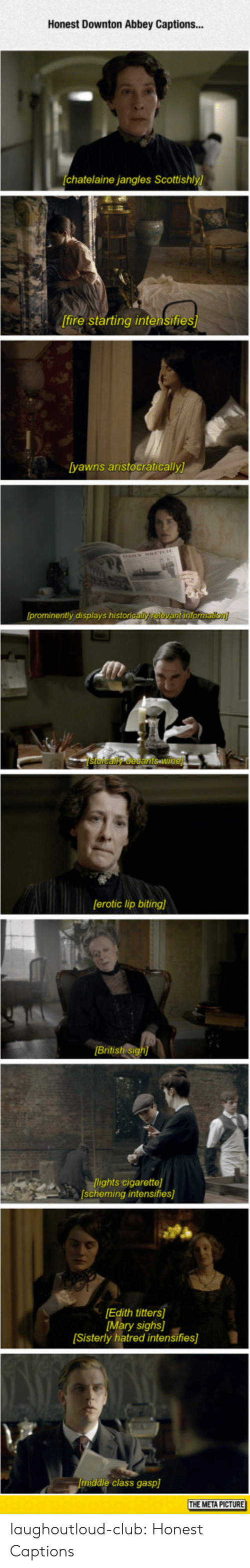 erotic: Honest Downton Abbey Captions...  chatelaine jangles Scottishly)  [fire starting intensifie  yawns aristocratically  prominently displays histon  [erotic lip biting)  British si  CARlights cigarette]  scheming intensifies]  Edith titters  Mary sighs]  Sisterly hatred intensifies]  middle class gasp]  THE META PICTURE laughoutloud-club:  Honest Captions