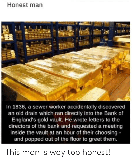 Bank, Old, and Gold: Honest man  In 1836, a sewer worker accidentally discovered  an old drain which ran directly into the Bank of  England's gold vault. He wrote letters to the  directors of the bank and requested a meeting  inside the vault at an hour of their choosing -  and popped out of the floor to greet them. This man is way too honest!