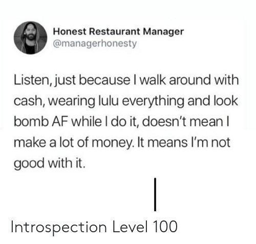 Af, Money, and Good: Honest Restaurant Manager  @managerhonesty  Listen, just because I walk around with  cash, wearing lulu everything and look  bomb AF while I do it, doesn't meanI  make a lot of money. It means I'm not  good with it. Introspection Level 100