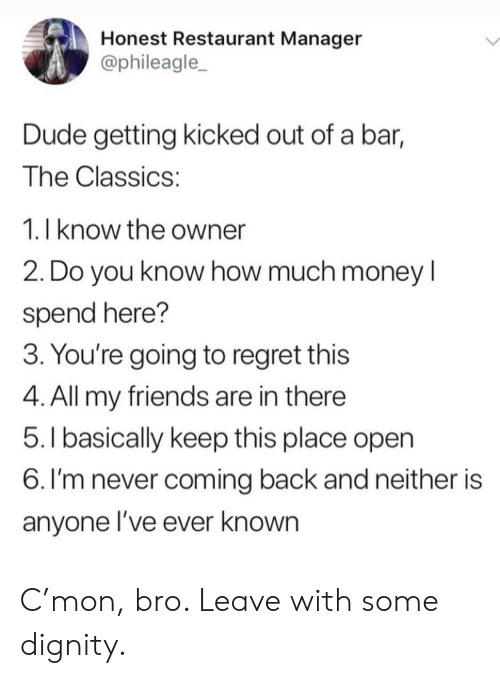 Dude, Friends, and Money: Honest Restaurant Manager  @phileagle_  Dude getting kicked out of a bar,  The Classics:  1. I know the owner  2. Do you know how much money I  spend here?  3. You're going to regret this  4. All my friends are in there  5.l basically keep this place open  6. I'm never coming back and neither is  anyone l've ever known C'mon, bro. Leave with some dignity.