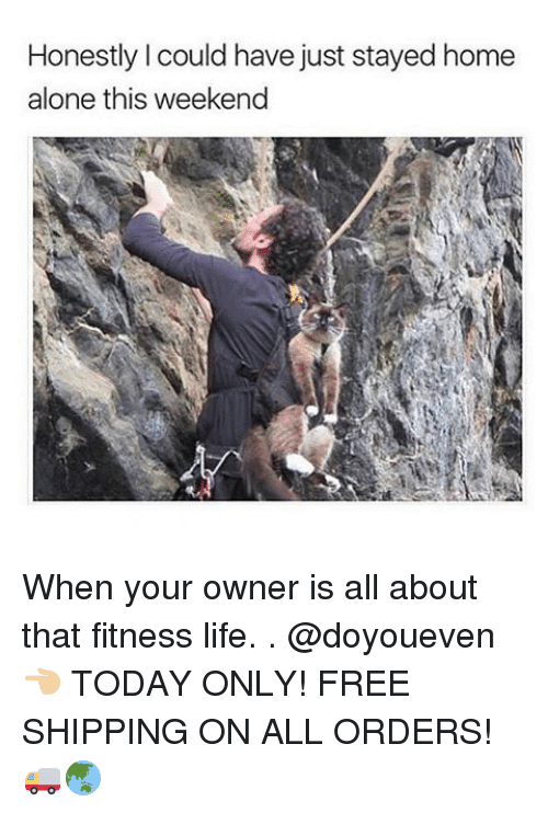 Honestity: Honestly I could have just stayed home  alone this weekend When your owner is all about that fitness life. . @doyoueven 👈🏼 TODAY ONLY! FREE SHIPPING ON ALL ORDERS! 🚚🌏