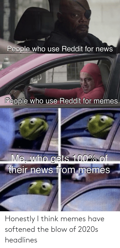 blow: Honestly I think memes have softened the blow of 2020s headlines
