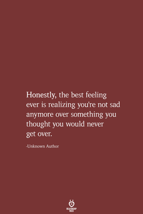 Best, Sad, and Never: Honestly, the best feeling  is realizing you're not sad  anymore over something you  thought you would never  get over.  Unknown Author  RELATIONSHIP  LES