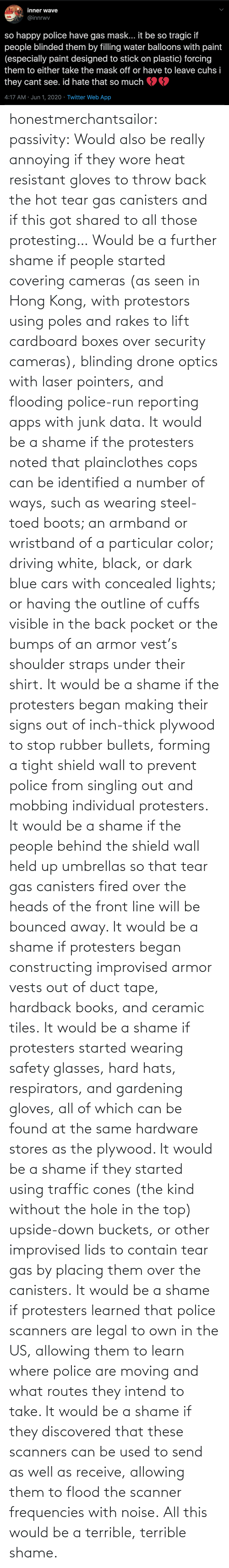 Behind: honestmerchantsailor:  passivity: Would also be really annoying if they wore heat resistant gloves to throw back the hot tear gas canisters and if this got shared to all those protesting… Would be a further shame if people started covering cameras (as seen in Hong Kong, with protestors using poles and rakes to lift cardboard boxes over security cameras), blinding drone optics with laser pointers, and flooding police-run reporting apps with junk data. It would be a shame if the protesters noted that plainclothes cops can be identified a number of ways, such as wearing steel-toed boots; an armband or wristband of a particular color; driving white, black, or dark blue cars with concealed lights; or having the outline of cuffs visible in the back pocket or the bumps of an armor vest's shoulder straps under their shirt. It would be a shame if the protesters began making their signs out of inch-thick plywood to stop rubber bullets, forming a tight shield wall to prevent police from singling out and mobbing individual protesters. It would be a shame if the people behind the shield wall held up umbrellas so that tear gas canisters fired over the heads of the front line will be bounced away. It would be a shame if protesters began constructing improvised armor vests out of duct tape, hardback books, and ceramic tiles. It would be a shame if protesters started wearing safety glasses, hard hats, respirators, and gardening gloves, all of which can be found at the same hardware stores as the plywood. It would be a shame if they started using traffic cones (the kind without the hole in the top) upside-down buckets, or other improvised lids to contain tear gas by placing them over the canisters. It would be a shame if protesters learned that police scanners are legal to own in the US, allowing them to learn where police are moving and what routes they intend to take. It would be a shame if they discovered that these scanners can be used to send as well as receive, allowing them to flood the scanner frequencies with noise. All this would be a terrible, terrible shame.