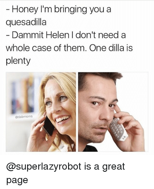 quesadilla: Honey I'm bringing you a  quesadilla  Dammit Helen I don't need a  whole case of them. One dilla is  plenty  edabmoms @superlazyrobot is a great page