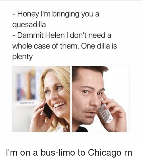 quesadilla: Honey I'm bringing you a  quesadilla  Dammit Helen I don't need a  whole case of them. One dilla is  plenty  @dabmoms I'm on a bus-limo to Chicago rn