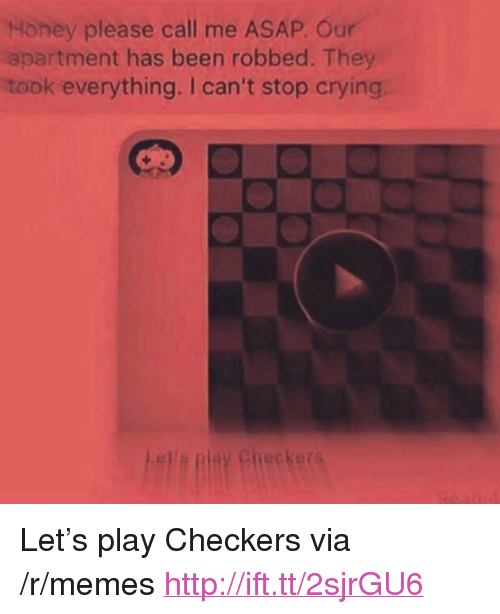 "Crying, Memes, and Http: Honey please call me ASAP. Our  apartment has been robbed. They  took everything. I can't stop crying  Checker <p>Let&rsquo;s play Checkers via /r/memes <a href=""http://ift.tt/2sjrGU6"">http://ift.tt/2sjrGU6</a></p>"