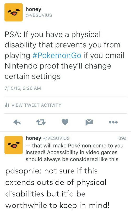 Extends: honey  @VESUVIUS  PSA: If you have a physical  disability that prevents you from  playing #Pokemon Go if you email  Nintendo proof theyll change  certain settings  7/15/16, 2:26 AM  li VIEW TWEET ACTIVITY  honey @VESUVIUS  -- that will make Pokémon come to you  instead! Accessibility in video games  39s  should always be considered like this pdsophie:  not sure if this extends outside of physical disabilities but it'd be worthwhile to keep in mind!