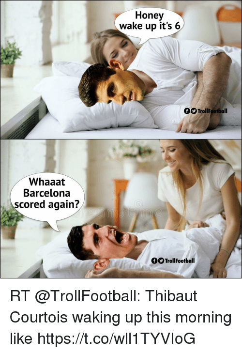 Barcelona, Soccer, and Honey: Honey  wake up it's 6  OO TrollFootball  Whaaat  Barcelona  scored again?  OOTrollFootball RT @TrollFootball: Thibaut Courtois waking up this morning like https://t.co/wll1TYVIoG