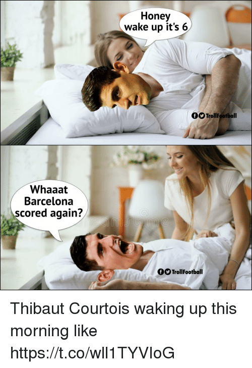 Barcelona, Memes, and 🤖: Honey  wake up it's 6  OO TrollFootball  Whaaat  Barcelona  scored again?  OOTrollFootball Thibaut Courtois waking up this morning like https://t.co/wll1TYVIoG