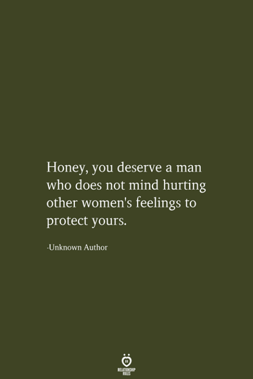 Mind, Honey, and Who: Honey, you deserve a man  who does not mind hurting  other women's feelings to  protect yours.  -Unknown Author  RELATIONSHIP  LES
