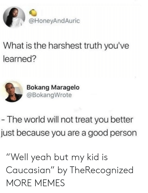 """Dank, Memes, and Target: @HoneyAndAuric  What is the harshest truth you've  learned?  Bokang Maragelo  @BokangWrote  -The world will not treat you better  just because you are a good person """"Well yeah but my kid is Caucasian"""" by TheRecognized MORE MEMES"""