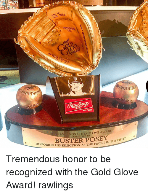 Awl: HONOR  IN THE FIELD  Life ToEa  OEg  PROSCM41JB  24 INCH  Est, 1887  AWLINGS GOLD GLOVE AWARD  PRESENTED TO  How-BUSTERPOSEY,THE FIELD'  G HIS SELECTION AS THE FINEST IN-  TINTHE F  TVN Tremendous honor to be recognized with the Gold Glove Award! rawlings