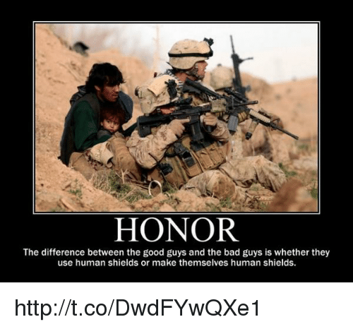 the good guy: HONOR  The difference between the good guys and the bad guys is whether they  use human shields or make themselves human shields. http://t.co/DwdFYwQXe1
