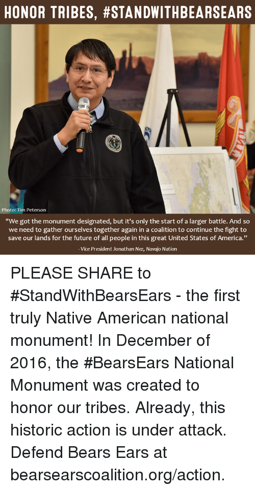 "nativism: HONOR TRIBES, #STANDWITHBEARSEARS  Photo: Tim Peterson  ""We got the monument designated, but it's only the start of a larger battle. And so  we need to gather ourselves together again in a coalition to continue the fight to  save our lands for the future of all people in this great United States of America.""  Vice President Jonathan Nez, Navajo Nation PLEASE SHARE to #StandWithBearsEars - the first truly Native American national monument!  In December of 2016, the #BearsEars National Monument was created to honor our tribes. Already, this historic action is under attack. Defend Bears Ears at bearsearscoalition.org/action."