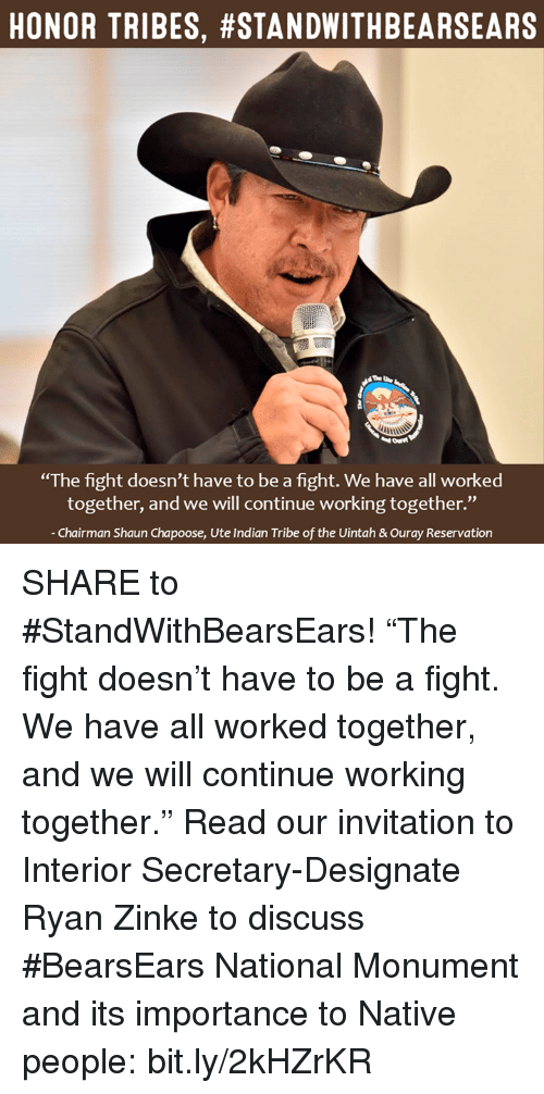 "nativism: HONOR TRIBES, #STANDWITHBEARSEARS  ""The fight doesn't have to be a fight. We have all worked  together, and we will continue working together.""  Chairman Shaun Chapoose, Ute Indian Tribe of the Uintah &ouray Reservation SHARE to #StandWithBearsEars!   ""The fight doesn't have to be a fight. We have all worked together, and we will continue working together.""  Read our invitation to Interior Secretary-Designate Ryan Zinke to discuss #BearsEars National Monument and its importance to Native people: bit.ly/2kHZrKR"