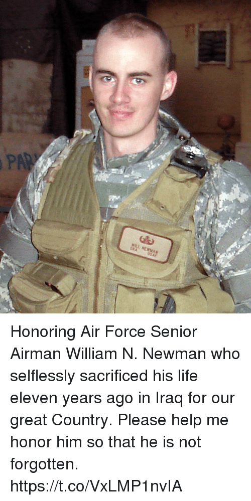Newman: Honoring Air Force Senior Airman William N. Newman who selflessly sacrificed his life eleven years ago in Iraq for our great Country. Please help me honor him so that he is not forgotten. https://t.co/VxLMP1nvIA