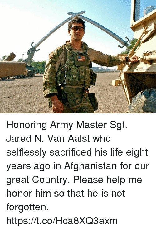 Life, Memes, and Army: Honoring Army Master Sgt. Jared N. Van Aalst who selflessly sacrificed his life eight years ago in Afghanistan for our great Country. Please help me honor him so that he is not forgotten. https://t.co/Hca8XQ3axm