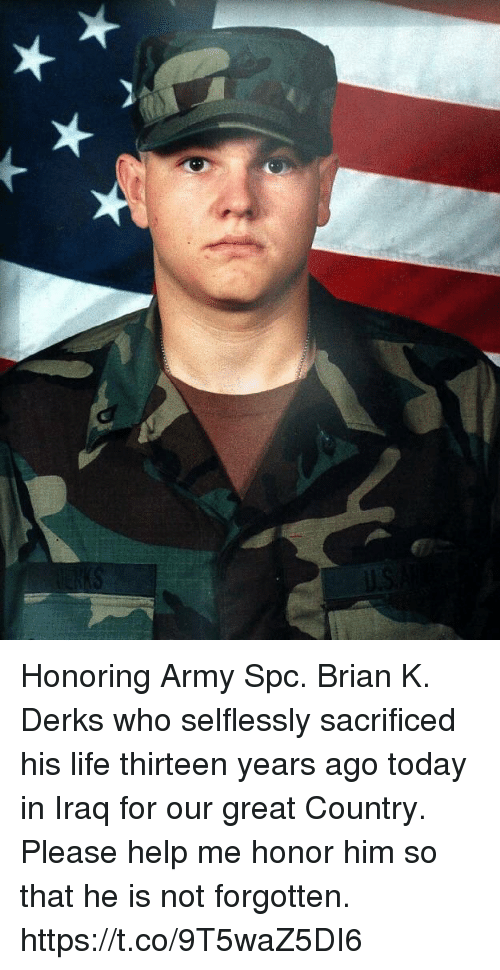 Life, Memes, and Army: Honoring Army Spc. Brian K. Derks who selflessly sacrificed his life thirteen years ago today in Iraq for our great Country. Please help me honor him so that he is not forgotten. https://t.co/9T5waZ5DI6
