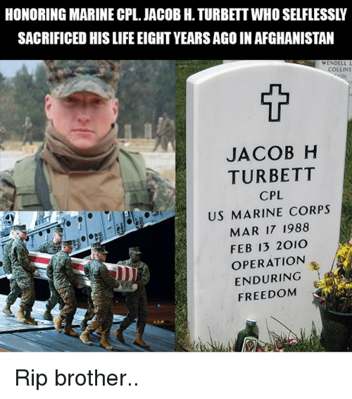 Life, Memes, and Afghanistan: HONORING MARINE CPL. JACOB H. TURBETT WHO SELFLESSLY  SACRIFICED HIS LIFE EIGHT YEARS AGO IN AFGHANISTAN  WENDELL L  COLLINS  JACOB H  TURBETT  CPL  US MARINE CORPS  MAR 17 1988  FEB 13 2010  OPERATION  ENDURING  FREEDOM Rip brother..
