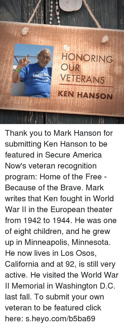kenning: HONORING  OUR  VETERANS  AVALON  KEN HANSON Thank you to Mark Hanson for submitting Ken Hanson to be featured in Secure America Now's veteran recognition program: Home of the Free - Because of the Brave.  Mark writes that Ken fought in World War II in the European theater from 1942 to 1944. He was one of eight children, and he grew up in Minneapolis, Minnesota. He now lives in Los Osos, California and at 92, is still very active. He visited the World War II Memorial in Washington D.C. last fall.  To submit your own veteran to be featured click here: s.heyo.com/b5ba69
