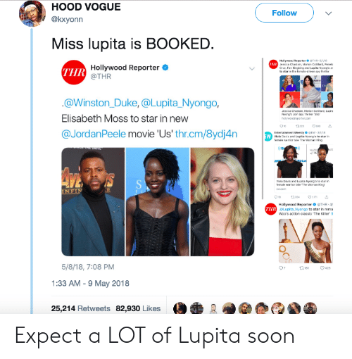 Elisabeth: HOOD VOGUE  @kxyonn  Follow  Miss lupita is BOOKED  Hollywood Reportar ● THR , 5/VII  Jessica Chastain, Marion G  Cruz. Fan lligang and Lupita Nyong'o ar  otilard, Penelo  THR  Hollywood Reporter  @THR  in the female-driven spy  @Winston_Duke, @Lupita Nyongo,  Elisabeth Moss to star in new  @JordanPeele movie 'Us' thr.cm/8ydj4n  esica Chastain  Nyongte Join Spy Thher356  Entertainment Weekly EW 3  Nyong'o to  Viola Davis and Lupita Nyong o to star in  femsle maior tle The Womsn King  Hollywood Reporter ● @THR-4f  oLupita Nyongo to star in rema  Woo's action classic The Killer th  THR  5/8/18, 7:08 PM  1:33 AM -9 May 2018  25,214 Retweets 82,930 Likes Expect a LOT of Lupita soon