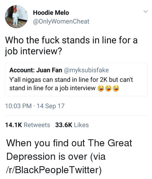 Hoodie Melo: Hoodie Melo  @OnlyWomenCheat  Who the fuck stands in line for a  iob interview?  Account: Juan Fan @myksubisfake  Y'all niggas can stand in line for 2K but can't  stand in line for a job interview e  10:03 PM 14 Sep 17  14.1K Retweets 33.6K Likes <p>When you find out The Great Depression is over (via /r/BlackPeopleTwitter)</p>