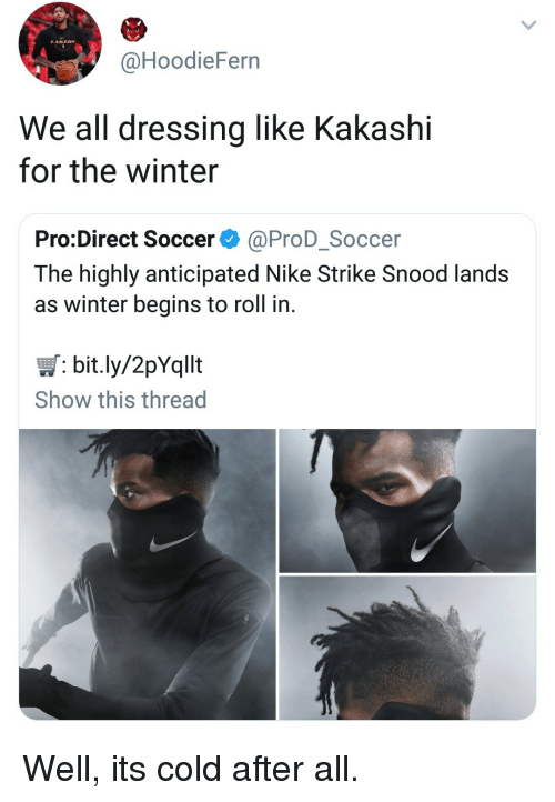 Nike, Soccer, and Winter: @HoodieFern  We all dressing like Kakashi  for the winter  Pro:Direct Soccer ^ @ProD_Soccer  The highly anticipated Nike Strike Snood lands  as winter begins to roll in  bit.ly/2pYqllt  Show this thread Well, its cold after all.