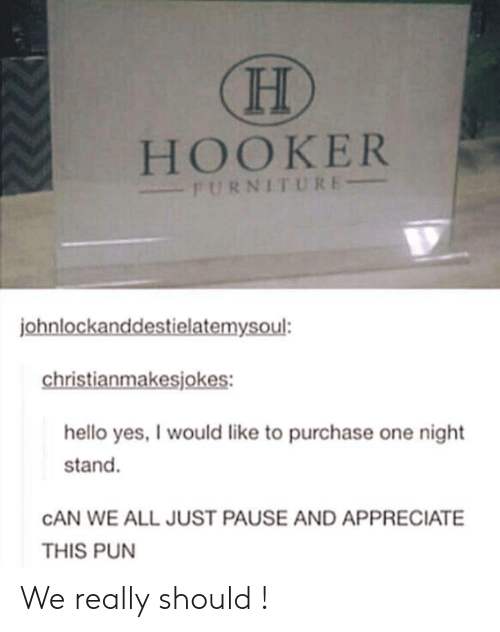 Hello, Hookers, and Appreciate: HOOKER  FURNITURE  ohnlockanddestielatemysoul:  christianmakesjokes:  hello yes, I would like to purchase one night  stand.  CAN WE ALL JUST PAUSE AND APPRECIATE  THIS PUN We really should !