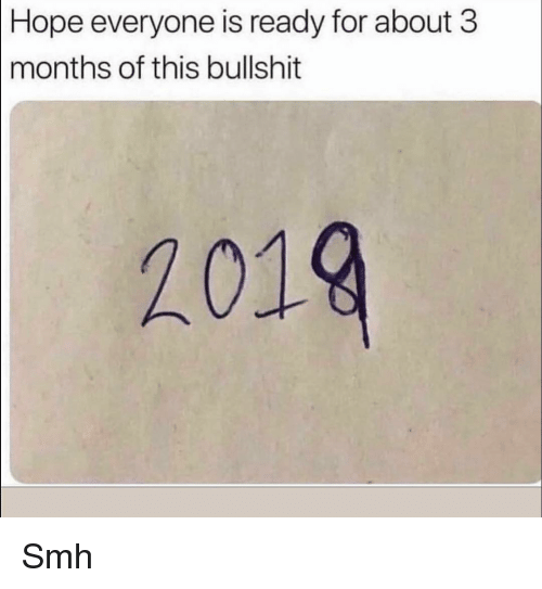 Hopee: Hope  everyone is ready for about 3  months of this bullshit  2019 Smh