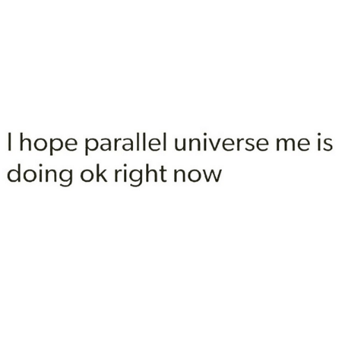 parallel universes: hope parallel universe me is  doing ok right now
