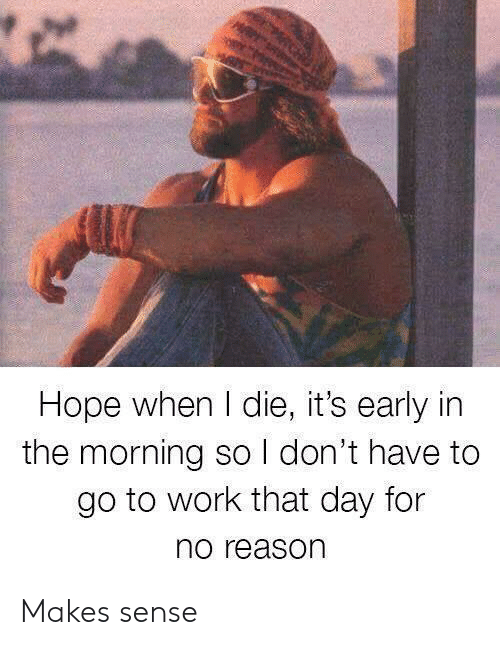 Work, Hope, and Reason: Hope when I die, it's early in  the morning so I don't have to  go to work that day for  no reason Makes sense