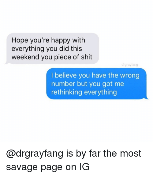 You Have The Wrong Number: Hope you're happy with  everything you did this  weekend you piece of shit  drgrayfang  I believe you have the wrong  number but you got me  rethinking everything @drgrayfang is by far the most savage page on IG