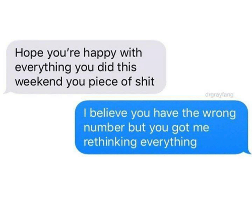 You Have The Wrong Number: Hope you're happy with  everything you did this  weekend you piece of shit  drgrayfang  I believe you have the wrong  number but you got me  rethinking everything